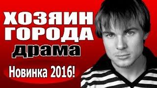 Хозяин города(2016) русские драмы 2016, фильмы про любовь