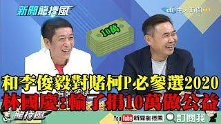【精彩】和李俊毅對賭「柯P必參選2020」 林國慶:輸了捐10萬做公益!