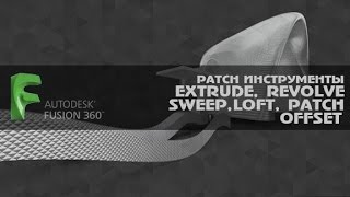 Fusion 360 PATCH ИНСТРУМЕНТЫ  EXTRUDE,  REVOLVE, SWEEP, LOFT,  PATCH, OFFSET