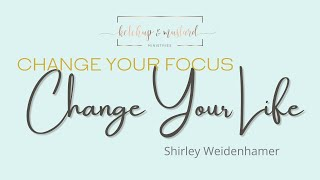 Change Your Focus Change Your Life | Shirley Weidenhamer