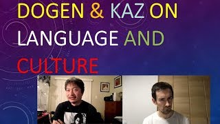 Dogen and Kaz on Language and Culture
