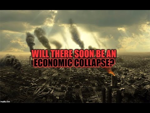 WILL THERE SOON BE AN ECONOMIC COLLAPSE 2017/2018