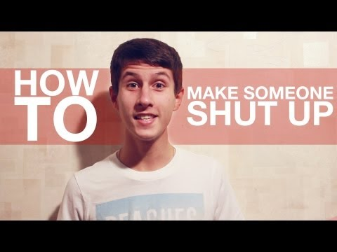 HOW TO: Make Someone Shut Up