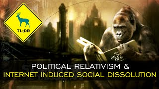TL;DR - Political Relativism and Internet Induced Social Dissolution