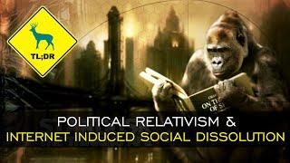TL;DR - Political Relativism and Internet Induced Social Dissolution
