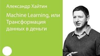 023. Machine Learning, или Трансформация данных в деньги — Александр Хайтин