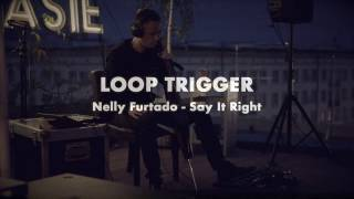 Loop Trigger - Nelly Furtado- Say It Right [ loop cover ] 10.07.2019