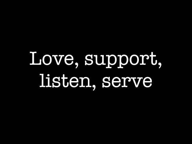 Love, support, listen, serve