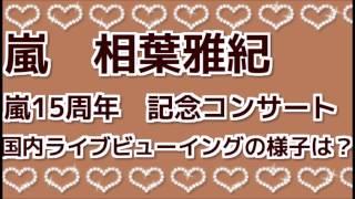嵐 相葉雅紀 嵐15周年 記念コンサート 国内ライブビューイングの様子は.