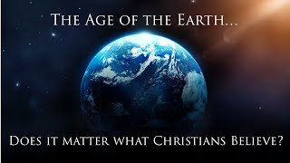 Age of the Earth - Does it Matter what Christians Believe?