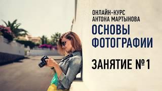 Основы фотографии. Занятие №1 онлайн-курса.  Антон Мартынов