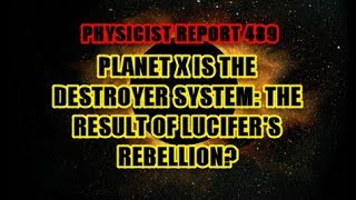 Physicist Report 488: Planet X is the Destroyer System: the Result of Lucifer's Rebellion?