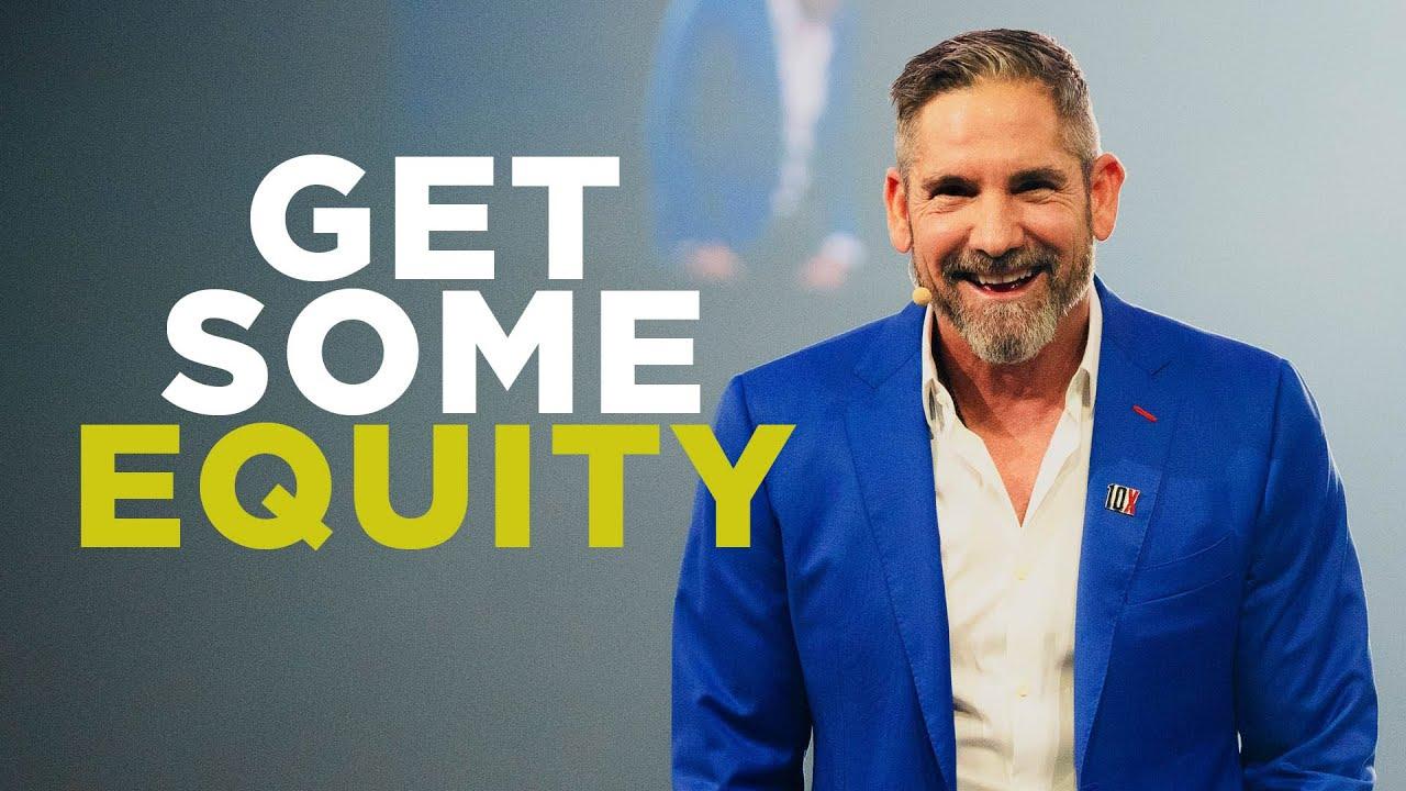 Get you some equity - Grant Cardone