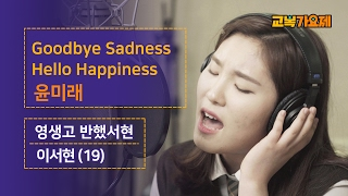 [교복가요제] 목구멍에서 음원트는 영생고 반했서현 '윤미래 - Goodbye sadness, Hello happiness