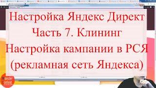 Настройка Яндекс Директ, Часть 7. Клининг. Настройка кампании в РСЯ (рекламная сеть Яндекса)<