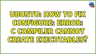 أوبونتو: كيفية إصلاح تكوين: خطأ المحول البرمجي C لا يمكن إنشاء الملفات التنفيذية? (4 حلول!)