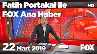 22 Mart 2019 Fatih Portakal ile FOX Ana Haber
