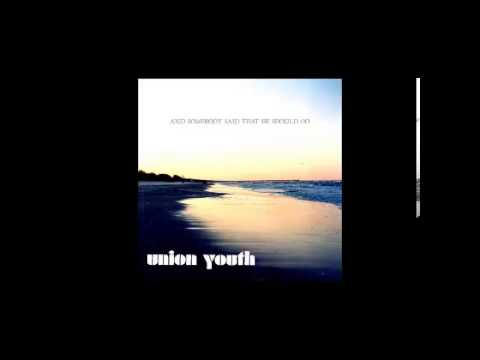 Union Youth - And Somebody Said That He Should Go (Full Album)