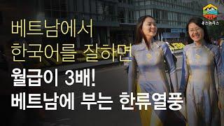 베트남에서 한국어를 잘하면 월급이 3배 상승! 무슨일일까? 베트남에 부는 한류열풍 이야기