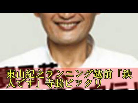 東山紀之ランニング越前「鉄人です」寺脇ビックリ
