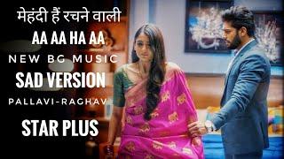 Aa Aa Ha Aa _ New BG Music    SAD VERSION _ Mehndi Hai Rachne Waali Pallavi-Raghav _ Star Plus