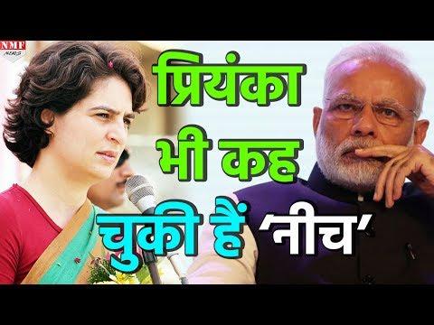 जब Priyanka ने Modi को कहा था 'नीच',तब Congress ने खाई थी मुंह की