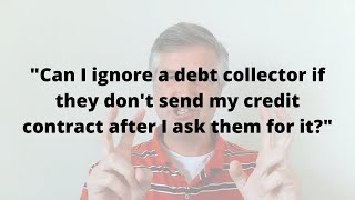 'Can I ignore a debt collector if they don't send my credit contract after I ask them for it?'
