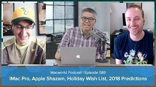 iMac Pro, Apple and Shazam, holiday wish lists, 2018 predictions | Macworld Podcast episode 586