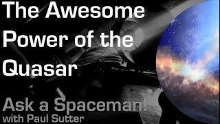 The Awesome Power of the Quasar - Ask a Spaceman!