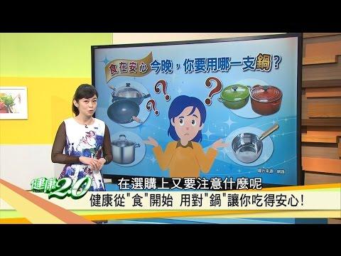 你的鍋有毒嗎?用對「鍋子」讓你吃得安心!健康2.0(完整版)