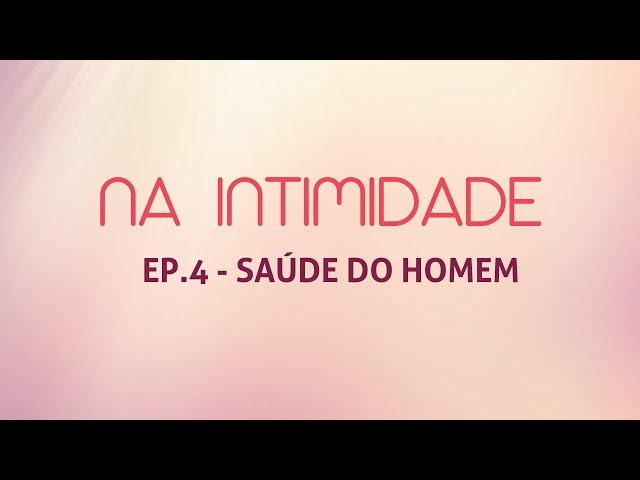 PROGRAMA NA INTIMIDADE   EP. 4   SAÚDE DO HOMEM