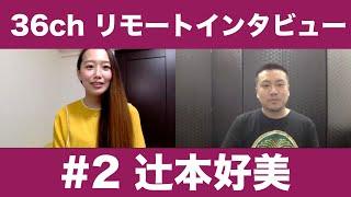 36chリモートインタビュー #2  辻󠄀本好美