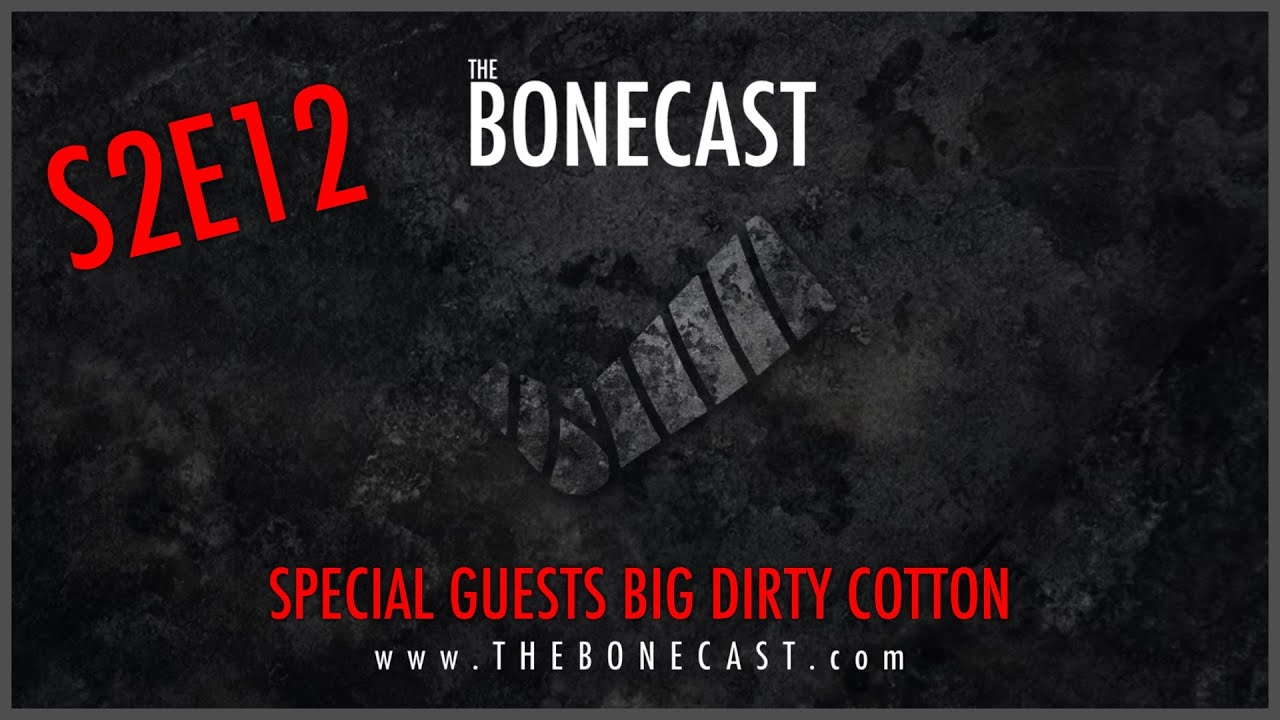 The Bonecast S2E12 with special guests Big Dirty Cotton