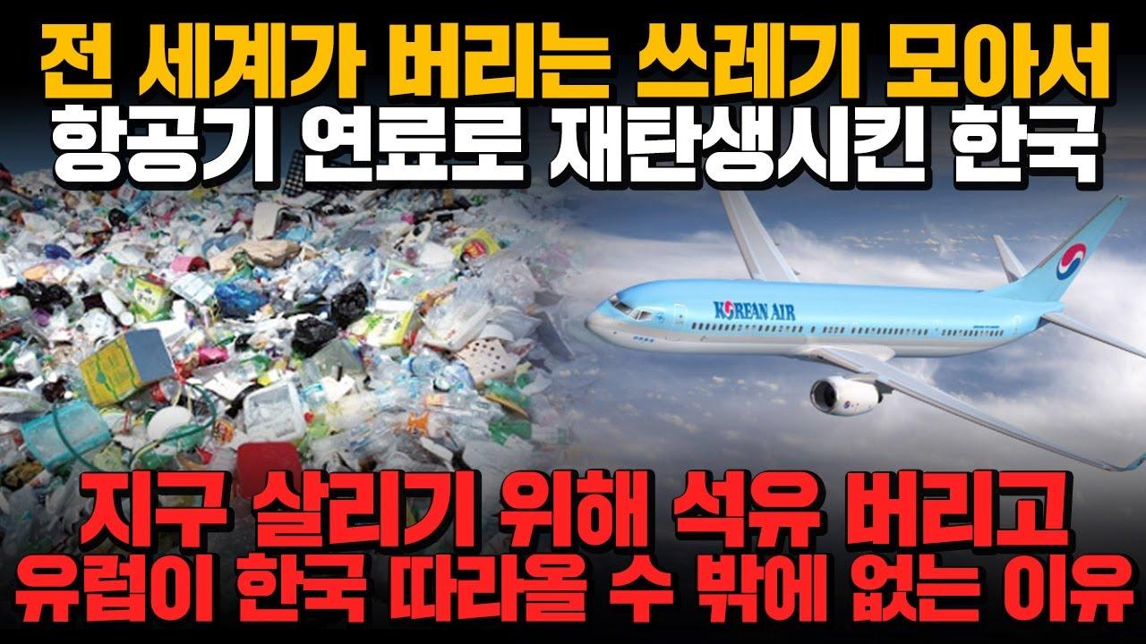 [경제] 전 세계가 버리는 쓰레기 모아서 항공기 연료료 재탄생 시킨 한국! 지국 살리기 위해 석유 버리고 유럽이 한국 따라올 수 밖에 없는 이유!!