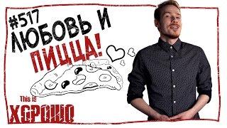 This is Хорошо - Любовь и пицца #517