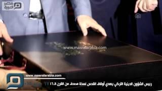 مصر العربية |  رئيس الشؤون الدينية التركي يهدي أوقاف القدس نسخة مصحف من القرن الـ16