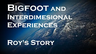 Bigfoot and Other Inter-Dimensional Experiences. Roy's Story