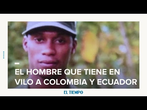 El hombre que tiene en vilo a Colombia y Ecuador | EL TIEMPO | CEET