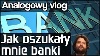 Jak oszukały mnie banki - Ucz się na moich błędach - Analogowy Vlog #129