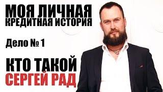 ✓ Кто такой Сергей Рад | Моя кредитная история | Дело № 1