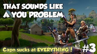 Capn sucks at EVERYTHING - That sounds like a YOU PROBLEM... (Fortnite)
