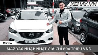 Đánh giá xe Mazda 6 nhập Nhật - giá chỉ 600 triệu |XEHAY.VN|