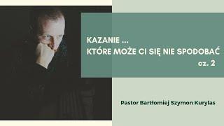 Kazanie, które może Ci się nie spodobać - cz. 2 Pastor Bartłomiej Szymon Kurylas