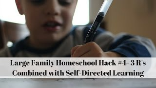 Large Family Homeschool Hack #4- 3 R's Combined with Self-Directed learning