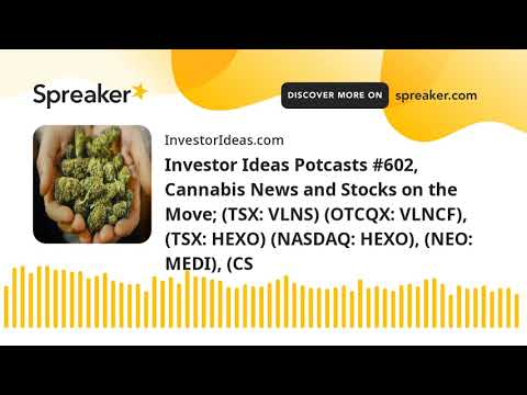 Investor Ideas Potcasts #602, Cannabis News and Stocks on the Move; (TSX: VLNS) (OTCQX: VLNCF), (TSX