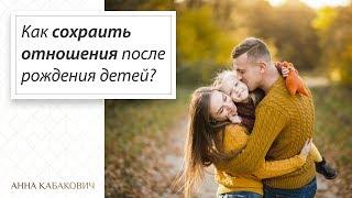 Как сохранить отношения после рождения ребенка? || Анна Кабакович