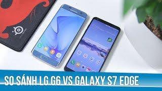 So sánh LG G6 vs Galaxy S7 Edge: 7 đến 8 triệu nên mua điện thoại gì?