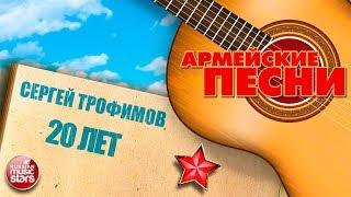 ЛУЧШИЕ АРМЕЙСКИЕ ПЕСНИ СЕРГЕЙ ТРОФИМОВ 20 ЛЕТ