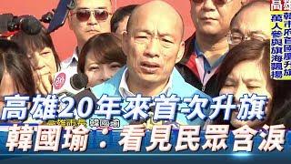 高雄20年來首次升旗 韓國瑜:看見民眾含淚