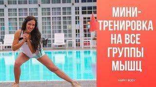 ЭФФЕКТИВНАЯ МИНИ-ТРЕНИРОВКА на ВСЕ ГРУППЫ МЫШЦ. Happy Body